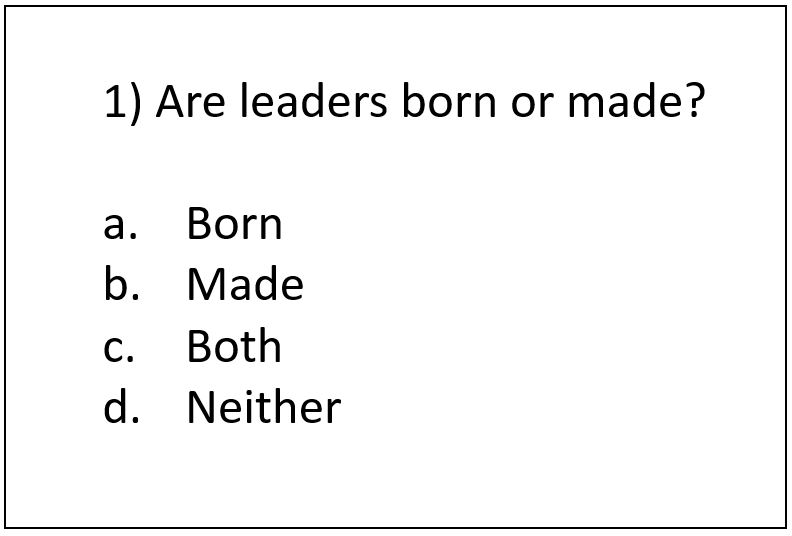 leaders are born or made theory Good leaders are made, not born if you have the desire and willpower this is why a number of leadership scholars think the process theory of leadership is a more accurate than the trait theory of leadership various forces will affect these four factors.